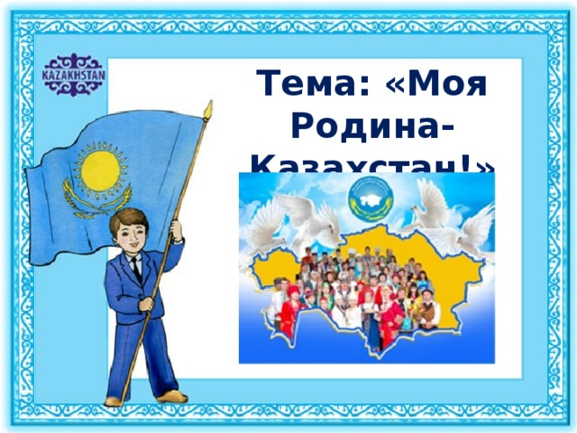 Тема: «Моя Родина-Казахстан!»