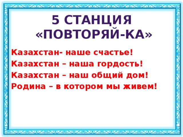 5 станция  «Повторяй-ка» Казахстан- наше счастье! Казахстан – наша гордость! Казахстан – наш общий дом! Родина – в котором мы живем!