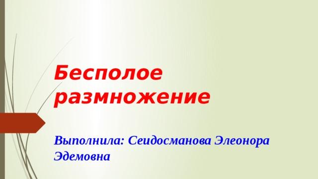 Бесполое размножение   Выполнила: Сеидосманова Элеонора Эдемовна