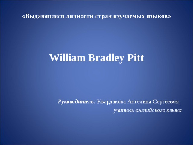 William Bradley Pitt   Руководитель :  Квардакова Ангелина Сергее вна, учитель английского языка
