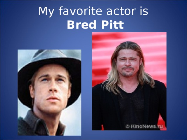 My favorite actor is   Bred Pitt