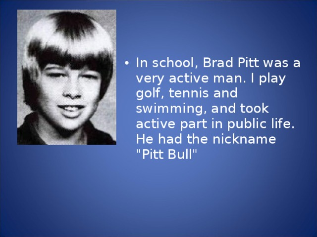 In school, Brad Pitt was a very active man. I play golf, tennis and swimming, and took active part in public life. He had the nickname