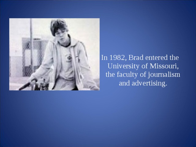 In 1982, Brad entered the University of Missouri, the faculty of journalism and advertising.