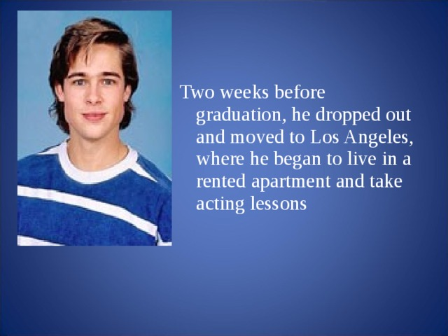Two weeks before graduation, he dropped out and moved to Los Angeles, where he began to live in a rented apartment and take acting lessons
