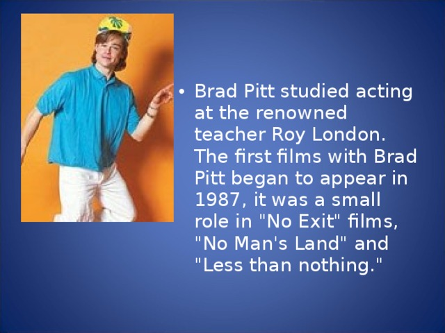 Brad Pitt studied acting at the renowned teacher Roy London. The first films with Brad Pitt began to appear in 1987, it was a small role in
