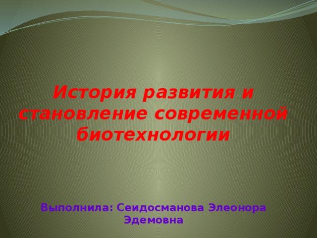 История развития и становление современной биотехнологии  Выполнила: Сеидосманова Элеонора Эдемовна