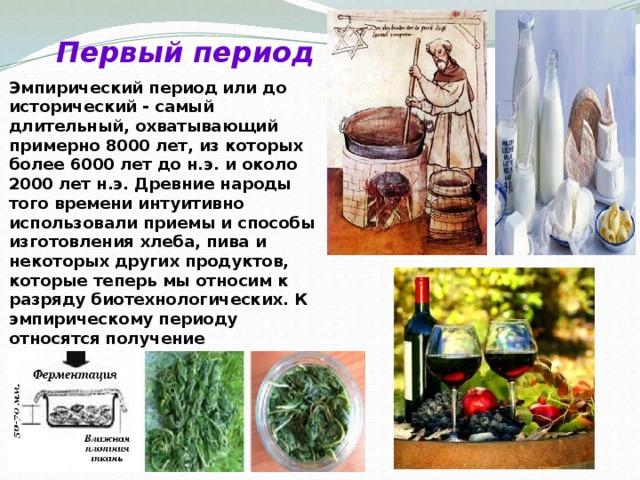 Первый период Эмпирический период или доисторический - самый длительный, охватывающий примерно 8000 лет, из которых более 6000 лет до н.э. и около 2000 лет н.э. Древние народы того времени интуитивно использовали приемы и способы изготовления хлеба, пива и некоторых других продуктов, которые теперь мы относим к разряду биотехнологических. К эмпирическому периоду относятся получение кисломолочных продуктов, квашеной капусты, медовых алкогольных напитков, силосование кормов.