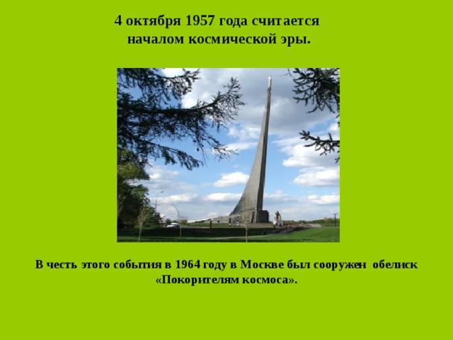4 октября 1957 года считается началом космической эры. В честь этого события в 1964 году в Москве был сооружен обелиск «Покорителям космоса».