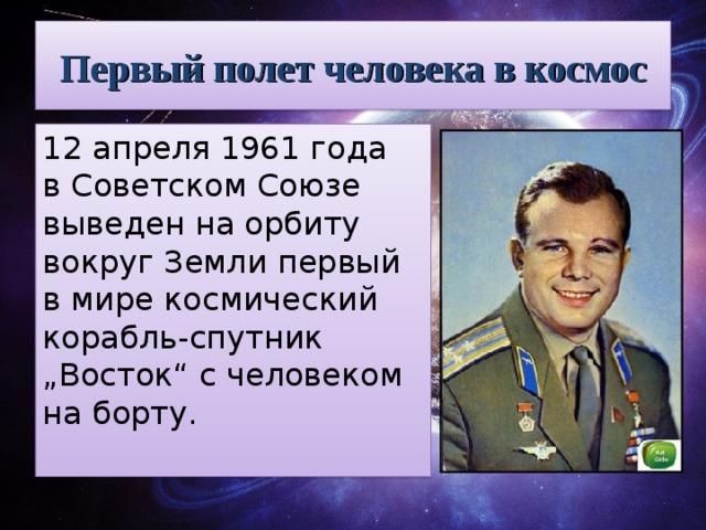 """Первый полет человека в космос 12апреля 1961 года вСоветском Союзе выведен наорбиту вокруг Земли первый вмире космический корабль-спутник """"Восток"""" счеловеком наборту."""
