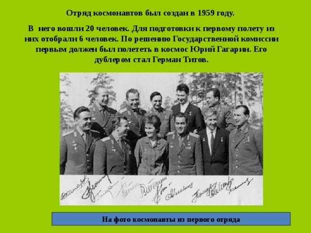 Отряд космонавтов был создан в 1959 году. В него вошли 20 человек. Для подготовки к первому полету из них отобрали 6 человек. По решению Государственной комиссии первым должен был полететь в космос Юрий Гагарин. Его дублером стал Герман Титов. На фото космонавты из первого отряда