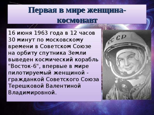 Первая в мире женщина-космонавт 16 июня 1963 года в 12 часов 30 минут по московскому времени в Советском Союзе на орбиту спутника Земли выведен космический корабль