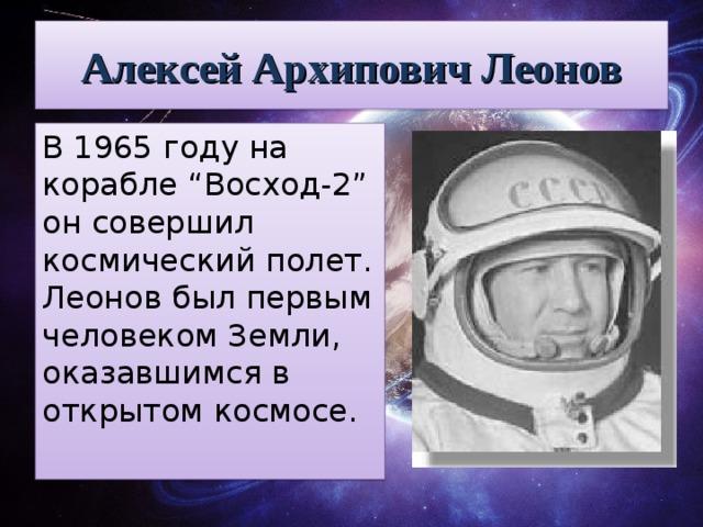 """Алексей Архипович Леонов В 1965 году на корабле """"Восход-2"""" он совершил космический полет. Леонов был первым человеком Земли, оказавшимся в открытом космосе."""