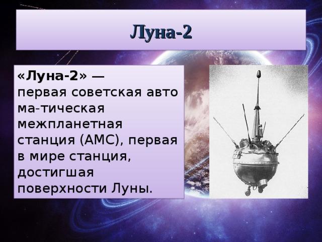 Луна-2 «Луна-2» — перваясоветскаяавтома-тическая межпланетная станция (АМС), первая в мире станция, достигшая поверхностиЛуны.