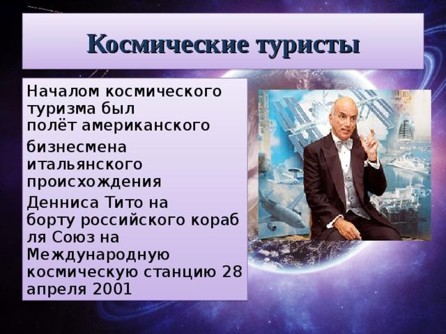 Космические туристы Началом космического туризма был полётамериканского бизнесмена итальянского происхождения Денниса Титона бортуроссийскогокорабляСоюзна Международную космическую станцию28 апреля2001