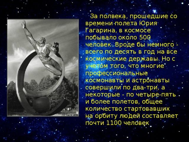 За полвека, прошедшие со времени полета Юрия Гагарина, в космосе побывало около 500 человек. Вроде бы немного - всего по десять в год на все космические державы. Но с учетом того, что многие профессиональные космонавты и астронавты совершили по два-три, а некоторые - по четыре-пять и более полетов, общее количество стартовавших на орбиту людей составляет почти 1100 человек