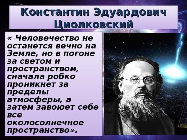 Константин Эдуардович Циолковский « Человечество не останется вечно на Земле, но в погоне за светом и пространством, сначала робко проникнет за пределы атмосферы, а затем завоюет себе все околосолнечное пространство».