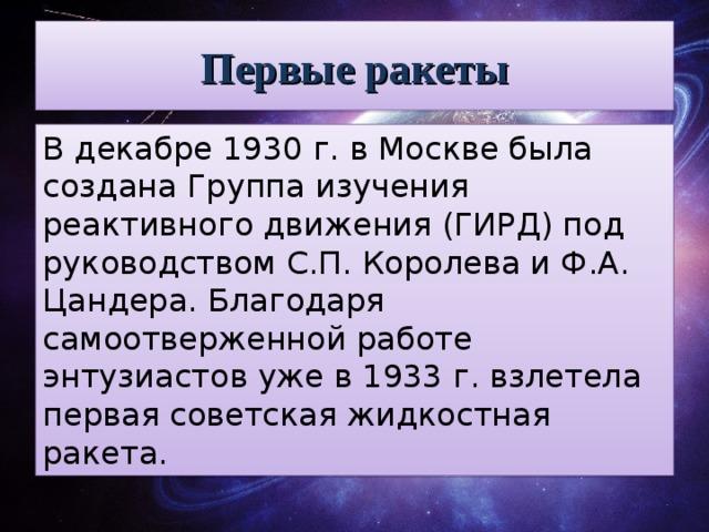 Первые ракеты Вдекабре 1930г. вМоскве была создана Группа изучения реактивного движения (ГИРД) под руководством С.П. Королева иФ.А. Цандера. Благодаря самоотверженной работе энтузиастов уже в1933г. взлетела первая советская жидкостная ракета.