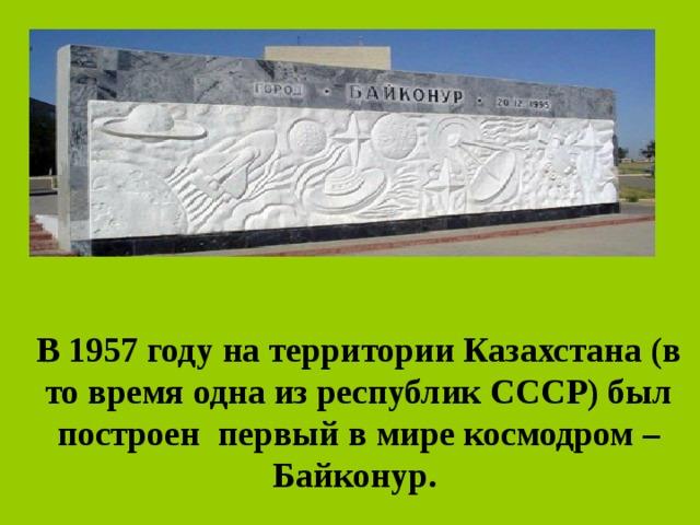 В 1957 году на территории Казахстана (в то время одна из республик СССР) был построен первый в мире космодром – Байконур.
