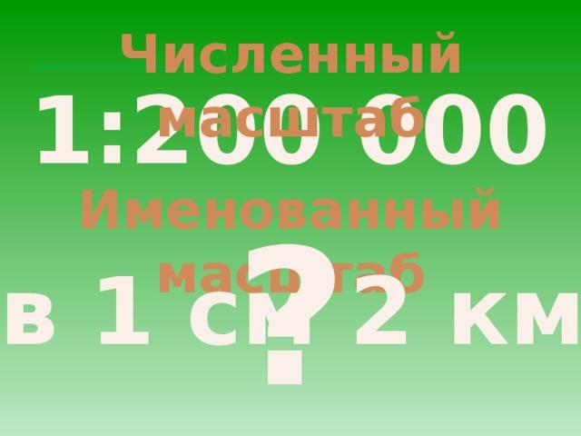 Численный масштаб 1:200 000 Именованный масштаб ? в 1 см 2 км