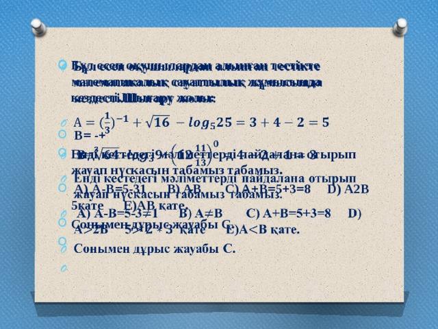 Бұл есеп оқушылардан алынған тестікте математикалық сауаттылық жұмысында кездесті.Шығару жолы:    B= -+ Енді кестедегі мәліметтерді пайдалана отырып жауап нүскасын табамыз табамыз.  А) А-В=5-31 B) AB C) A+B=5+3=8 D) A2B 5қате E)AB қате. Сонымен дұрыс жауабы С.