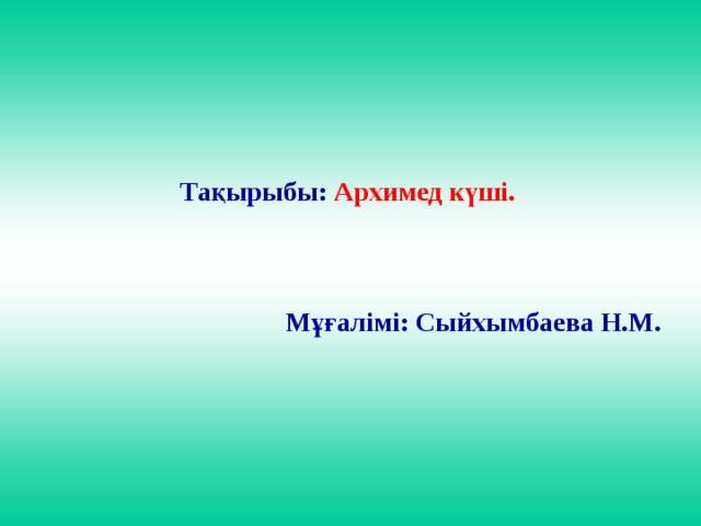 Тақырыбы: Архимед күші.     Мұғалімі: Сыйхымбаева Н.М.