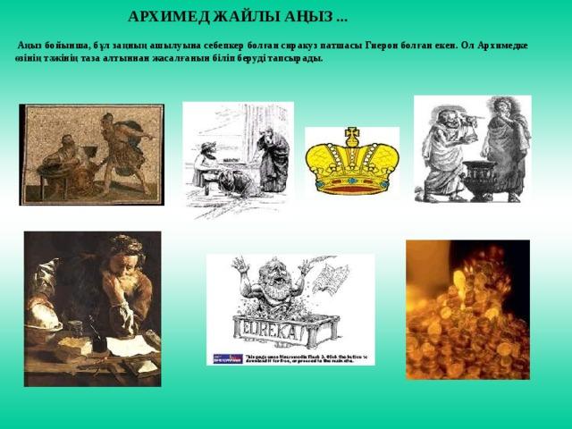 АРХИМЕД ЖАЙЛЫ АҢЫЗ ...  Аңыз бойынша, бұл заңның ашылуына себепкер болған сиракуз патшасы Гиерон болған екен. Ол Архимедке өзінің тәжінің таза алтыннан жасалғанын біліп беруді тапсырады.