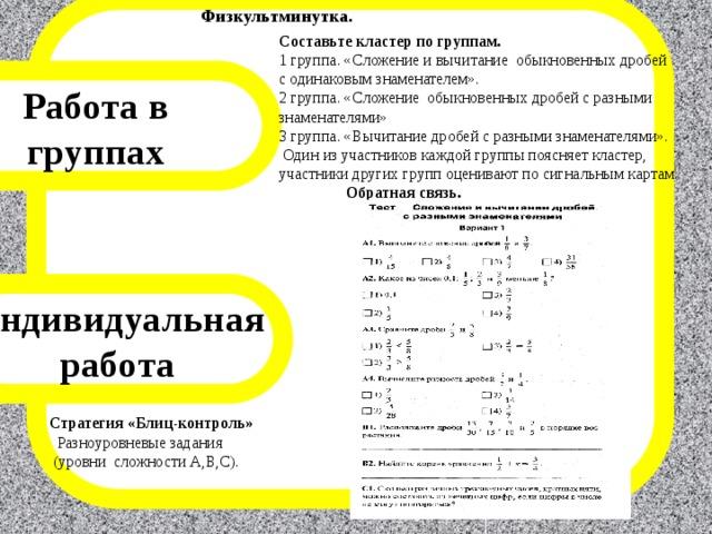 Физкультминутка. Составьте кластер по группам. 1 группа. «Сложение и вычитание обыкновенных дробей с одинаковым знаменателем». 2 группа. «Сложение обыкновенных дробей с разными знаменателями» 3 группа. «Вычитание дробей с разными знаменателями».  Один из участников каждой группы поясняет кластер, участники других групп оценивают по сигнальным картам. Обратная связь. Работа в группах Индивидуальная работа Стратегия «Блиц-контроль»  Разноуровневые задания  (уровни сложности А,В,С).