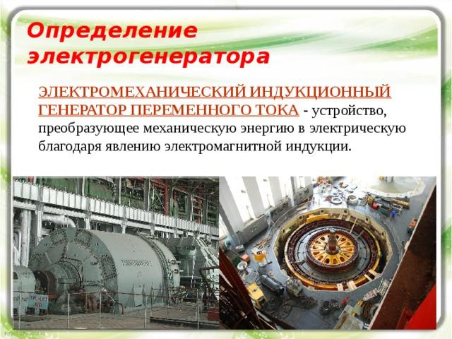 Определение электрогенератора ЭЛЕКТРОМЕХАНИЧЕСКИЙ ИНДУКЦИОННЫЙ ГЕНЕРАТОР ПЕРЕМЕННОГО ТОКА - устройство, преобразующее механическую энергию в электрическую благодаря явлению электромагнитной индукции. Опыты Фарадея по исследованию ЭМИ можно разделить на две серии: возникновение индукционного тока при вдвигании и выдвигании магнита (катушки с током); возникновение индукционного тока в одной катушке при изменении тока в другой катушке.