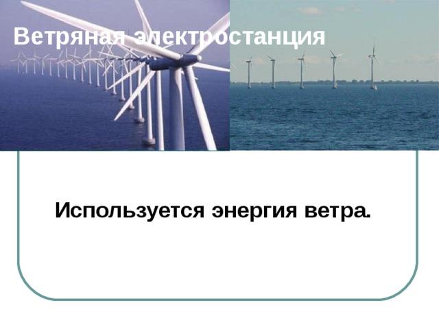Ветряная электростанция Используется энергия  ветра.