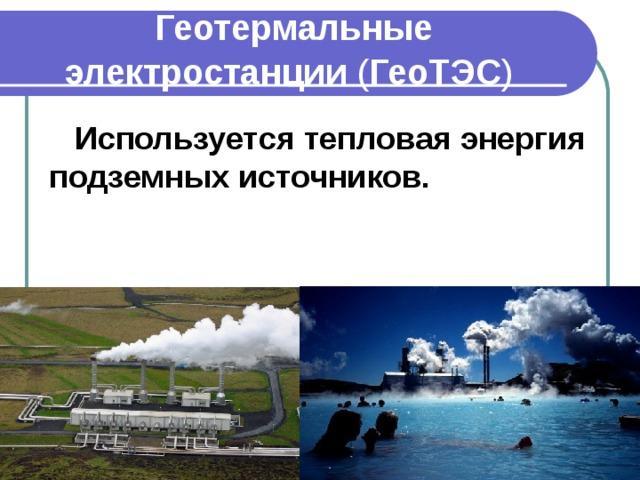 Геотермальные электростанции ( ГеоТЭС )  Используется тепловая энергия подземных источников.