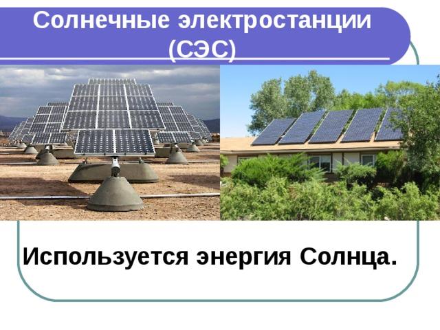 Солнечные электростанции  (СЭС) Используется энергия Солнца.