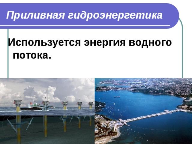 Приливная гидроэнергетика  Используется энергия водного потока.