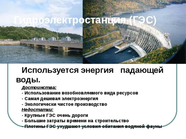Гидроэлектростанция (ГЭС ) Используется энергия падающей воды.  Достоинства:  - Использование возобновляемого  вида ресурсов  - Самая дешевая электроэнергия  - Экологически чистое производство  Недостатки:  - Крупные ГЭС очень дороги  - Большие затраты времени на  строительство  - Плотины ГЭС ухудшают  условия обитания водяной  фауны