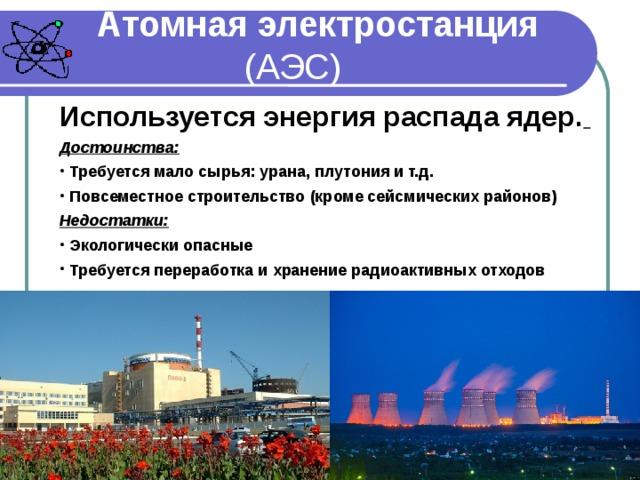 Атомная электростанция (АЭС) Используется энергия распада ядер.  Достоинства:   Требуется мало сырья: урана,  плутония и т.д.   Повсеместное строительство  (кроме сейсмических районов)  Недостатки: