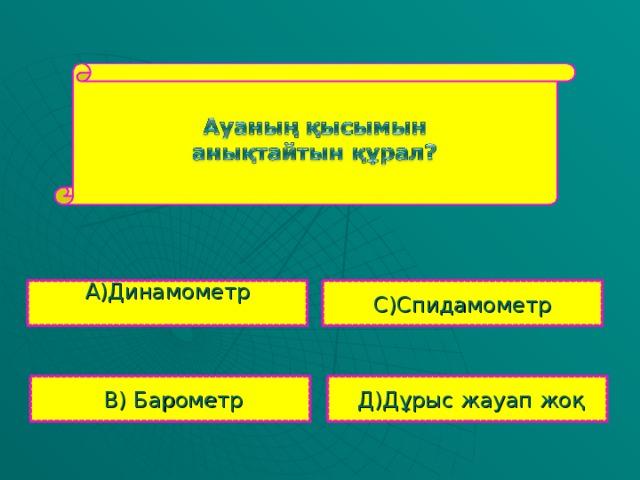 А)Динамометр С)Спидамометр  В) Барометр  Д) Дұрыс жауап жоқ