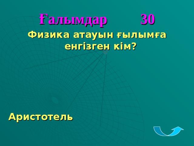 Ғалымдар 30 Физика атауын ғылымға енгізген кім?     Аристотель