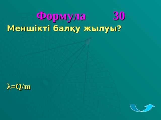 Формула 30 Меншікті балқу жылуы?     λ = Q/m