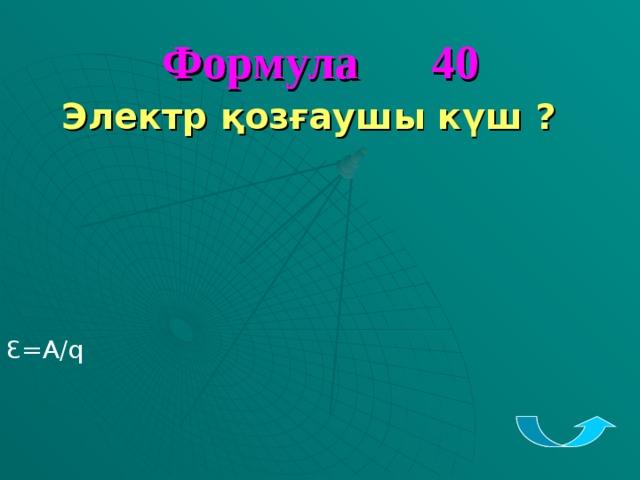 Формула 40 Электр қозғаушы күш ?         Ꜫ=A/q
