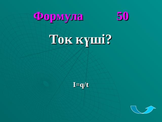 Формула 50 Ток күші?    I=q/t