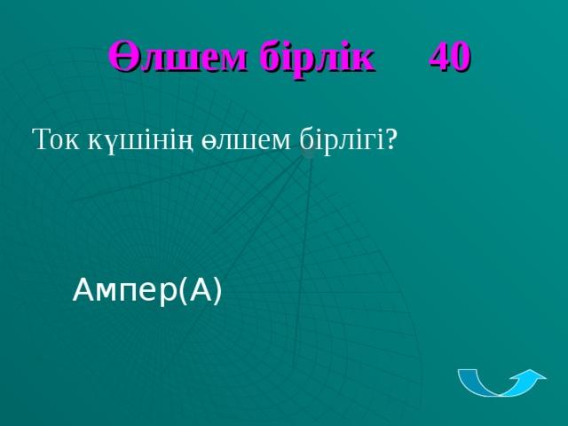Өлшем бірлік 40  Ток күшінің өлшем бірлігі?  Ампер (А)