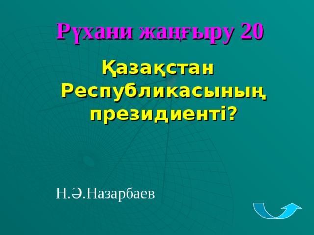 Рүхани жаңғыру 20 Қазақстан Республикасының президиенті ? Н.Ә.Назарбаев