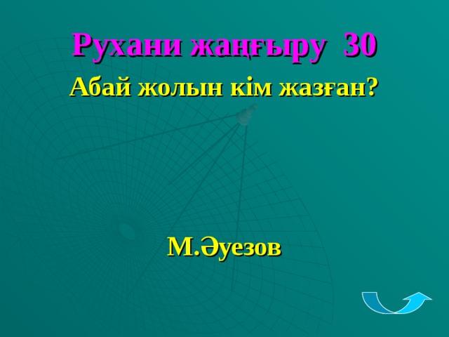 Рухани жаңғыру 30 Абай жолын кім жазған?    М.Әуезов