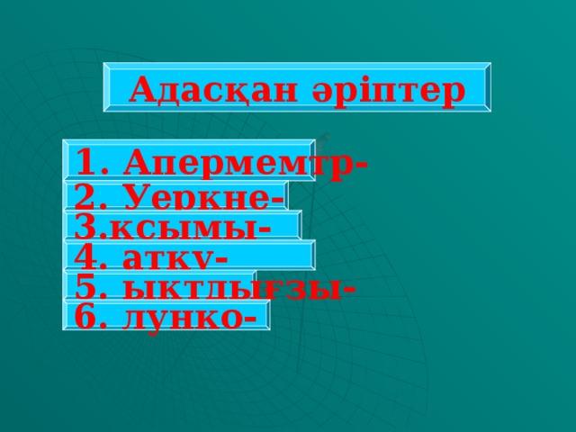 Адасқан әріптер 1. Апермемтр- 2. Уеркне- 3.қсымы- 4. атқу- 5. ықтдығзы- 6. лунко-