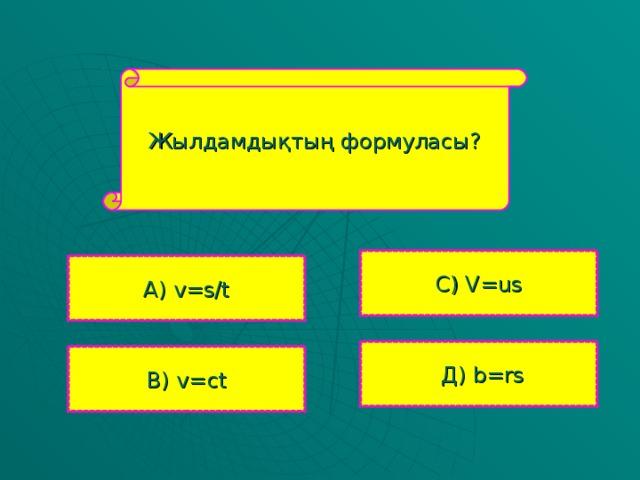 Жылдамдықтың формуласы? С ) V=us А )  v=s/t  Д ) b=rs В ) v=ct