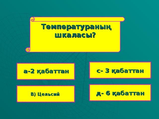 Температураны ң шкаласы?  с- 3 қабаттан     а-2 қабаттан д- 6 қабаттан В ) Цельсий