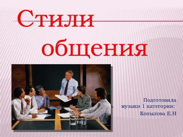 Стили общения  Подготовила учитель музыки 1  категории:  Копылова Е.Н