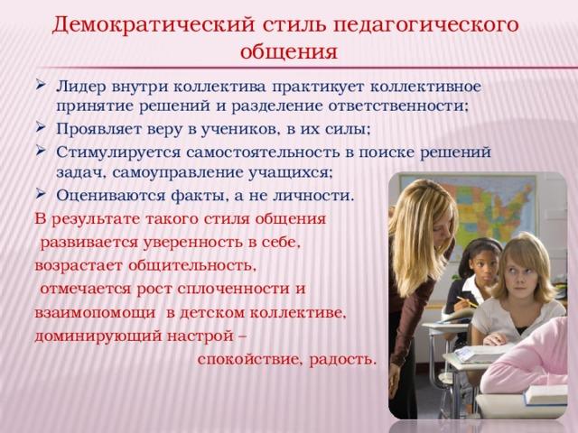 Демократический стиль педагогического  общения Лидер внутри коллектива практикует коллективное принятие решений и разделение ответственности; Проявляет веру в учеников, в их силы; Стимулируется самостоятельность в поиске решений задач, самоуправление учащихся; Оцениваются факты, а не личности. В результате такого стиля общения  развивается уверенность в себе, возрастает общительность,  отмечается рост сплоченности и взаимопомощи в детском коллективе, доминирующий настрой – спокойствие, радость.