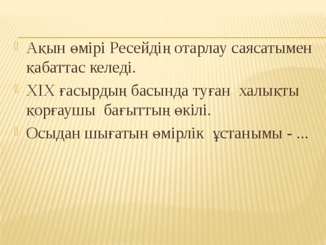 Ақын өмірі Ресейдің отарлау саясатымен қабаттас келеді. ХІХ ғасырдың басында туған халықты қорғаушы бағыттың өкілі. Осыдан шығатын өмірлік ұстанымы - ...
