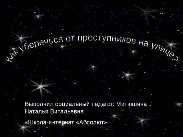 Выполнил социальный педагог: Митюшина Наталья Витальевна «Школа-интернат «Абсолют»