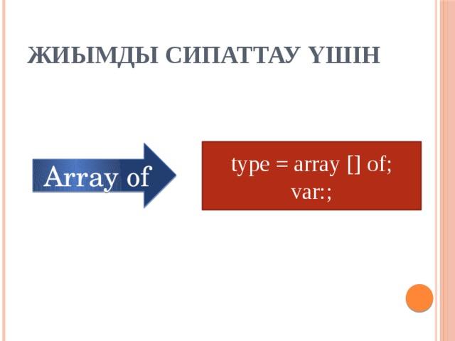 Жиымды сипаттау үшін type = array [] of; var:; Array of